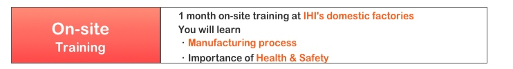 1 month on-site training at IHI's domestic factories You will learn ・Manufacturing process ・Importance of Health & Safety